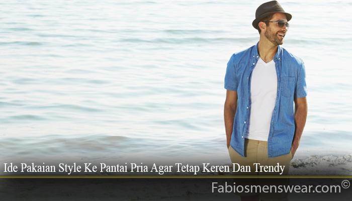 Ide Pakaian Style Ke Pantai Pria Agar Tetap Keren Dan Trendy