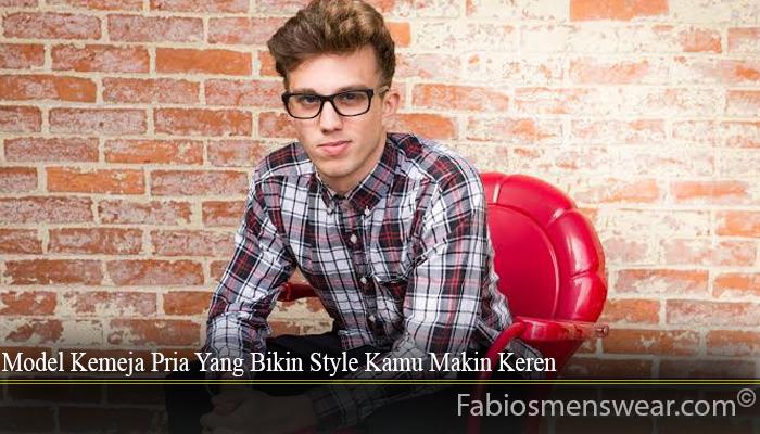 Model Kemeja Pria Yang Bikin Style Kamu Makin Keren